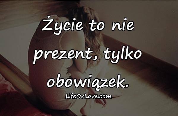 Życie to nie prezent, tylko obowiązek.